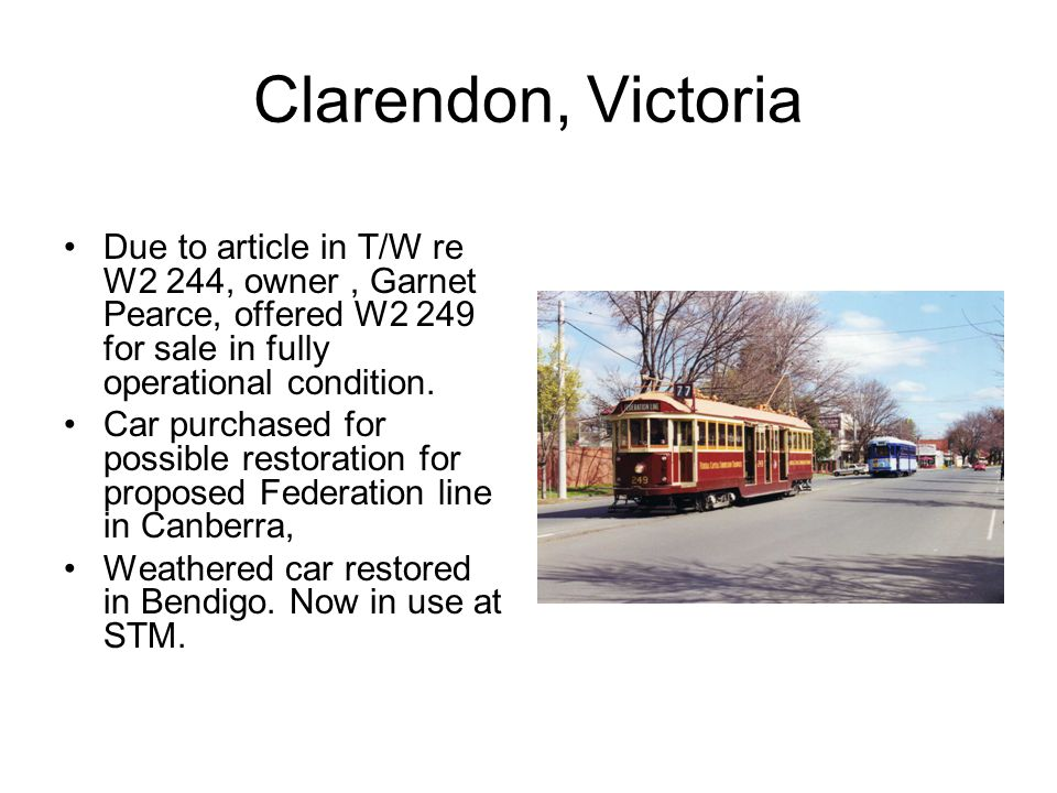 Clarendon, Victoria Due to article in T/W re W2 244, owner, Garnet Pearce, offered W2 249 for sale in fully operational condition.
