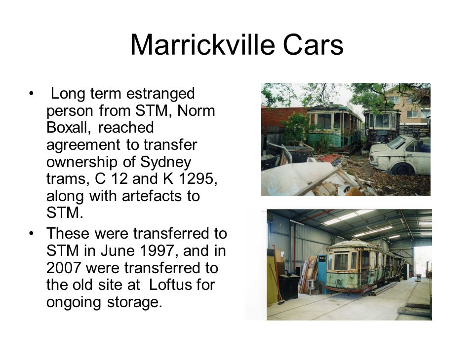Marrickville Cars Long term estranged person from STM, Norm Boxall, reached agreement to transfer ownership of Sydney trams, C 12 and K 1295, along wi