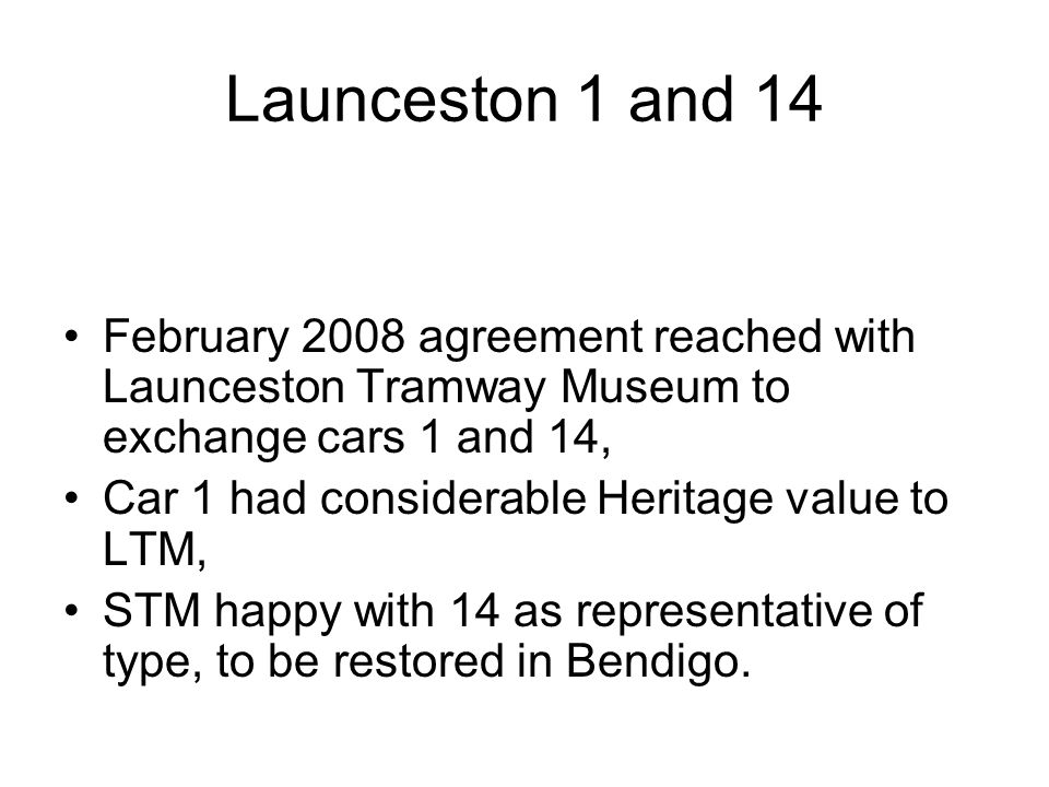 Launceston 1 and 14 February 2008 agreement reached with Launceston Tramway Museum to exchange cars 1 and 14, Car 1 had considerable Heritage value to LTM, STM happy with 14 as representative of type, to be restored in Bendigo.