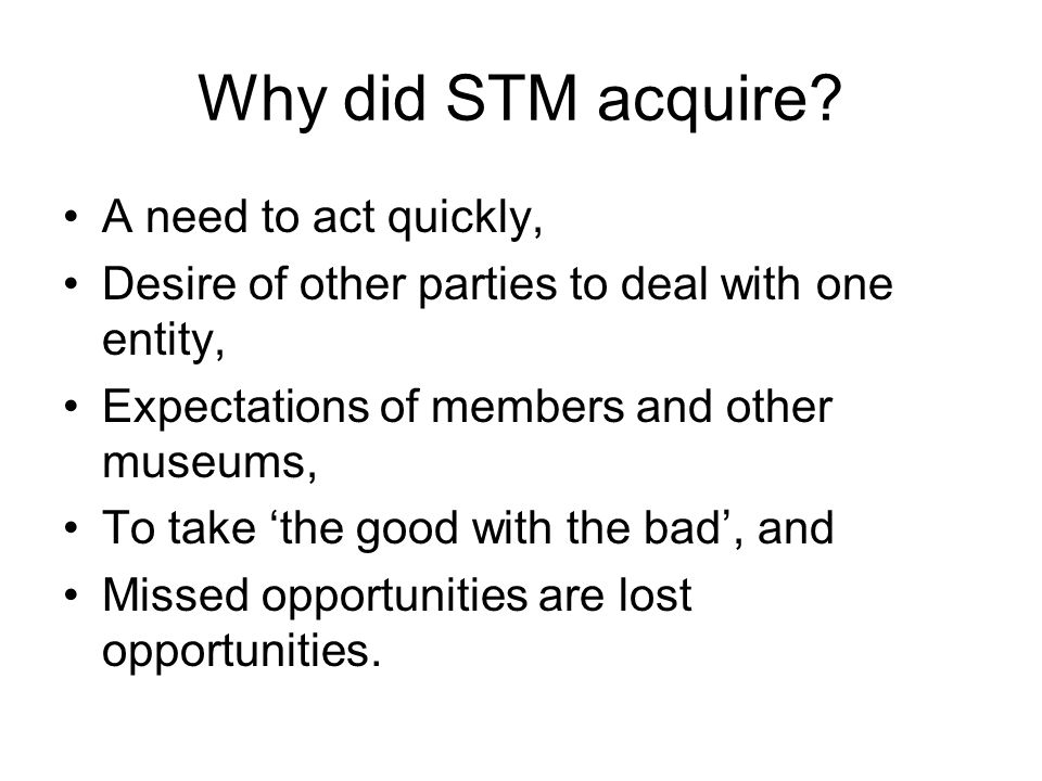 Why did STM acquire? A need to act quickly, Desire of other parties to deal with one entity, Expectations of members and other museums, To take the go