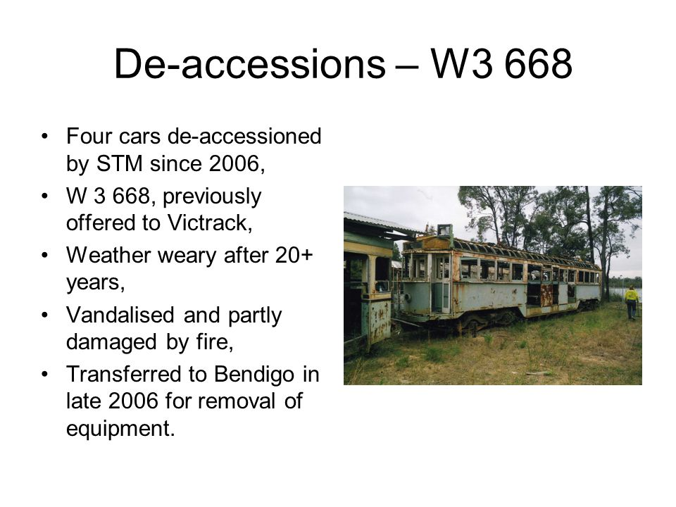 De-accessions – W3 668 Four cars de-accessioned by STM since 2006, W 3 668, previously offered to Victrack, Weather weary after 20+ years, Vandalised and partly damaged by fire, Transferred to Bendigo in late 2006 for removal of equipment.