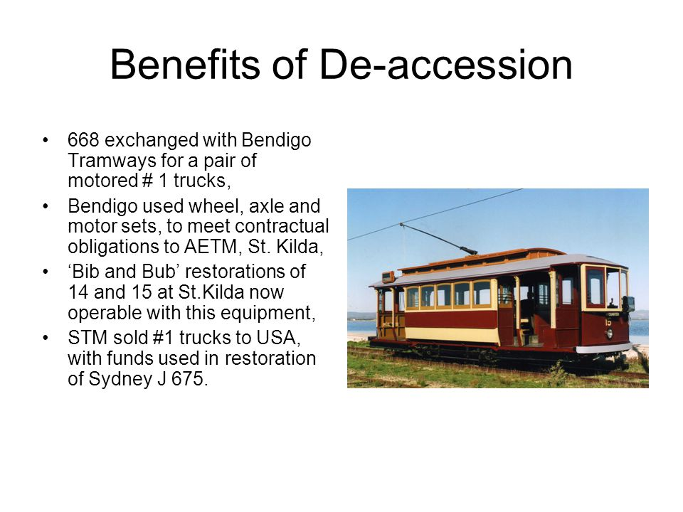 Benefits of De-accession 668 exchanged with Bendigo Tramways for a pair of motored # 1 trucks, Bendigo used wheel, axle and motor sets, to meet contra