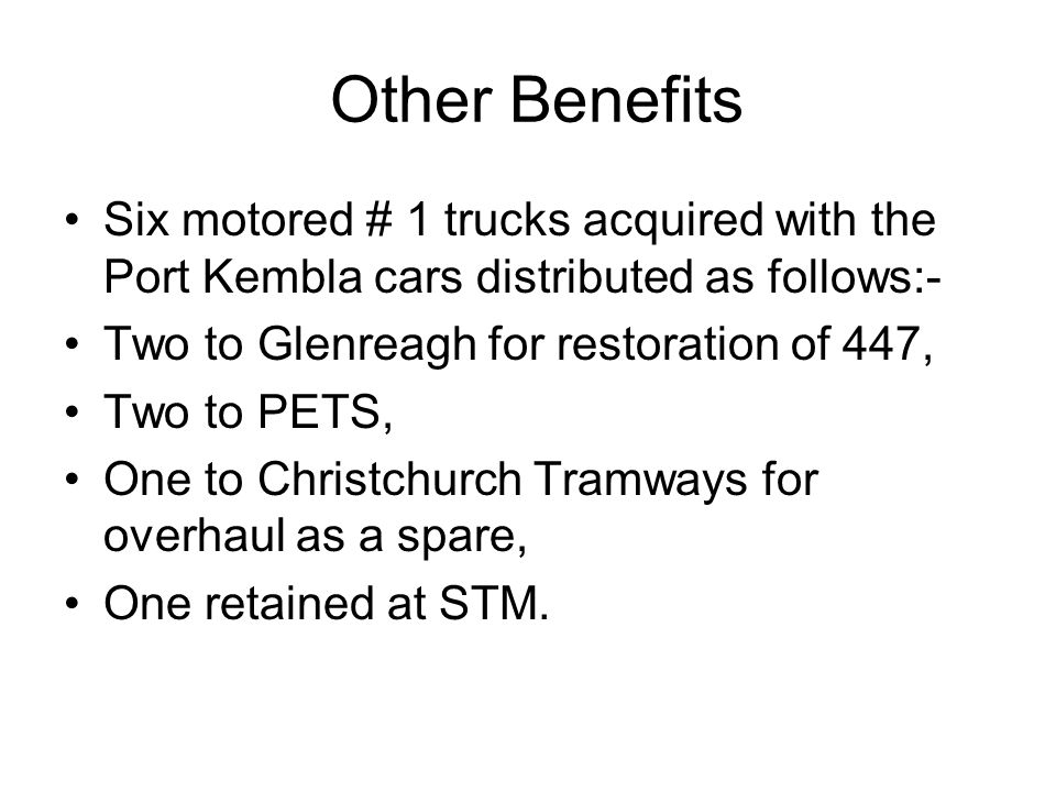 Other Benefits Six motored # 1 trucks acquired with the Port Kembla cars distributed as follows:- Two to Glenreagh for restoration of 447, Two to PETS, One to Christchurch Tramways for overhaul as a spare, One retained at STM.
