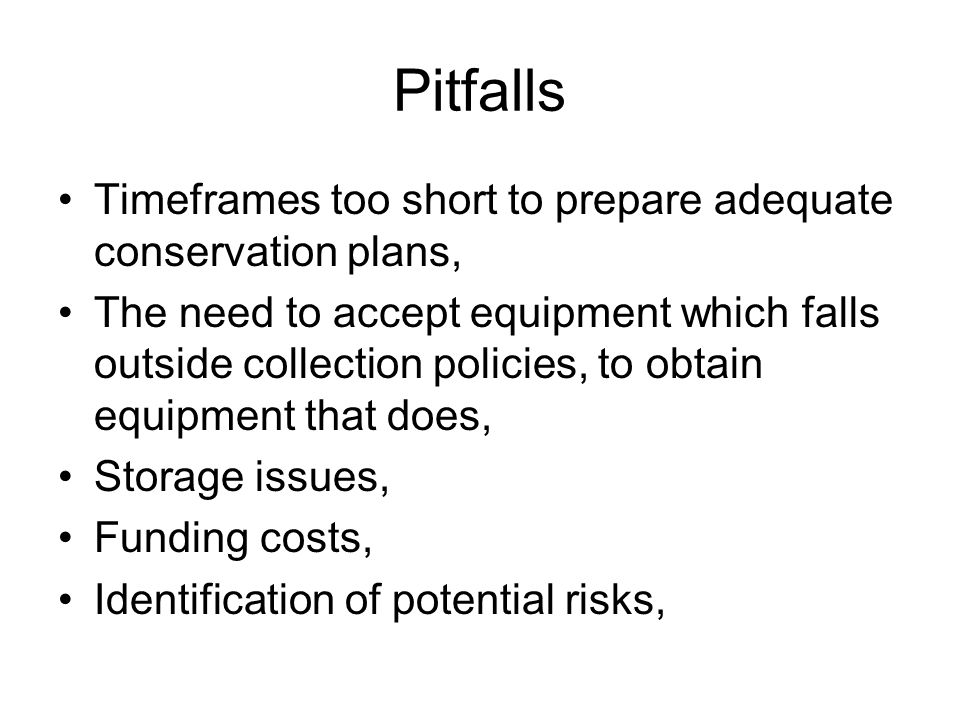 Pitfalls Timeframes too short to prepare adequate conservation plans, The need to accept equipment which falls outside collection policies, to obtain