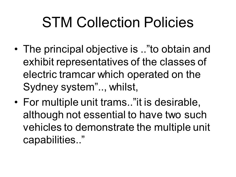 STM Collection Policies The principal objective is..to obtain and exhibit representatives of the classes of electric tramcar which operated on the Sydney system.., whilst, For multiple unit trams..it is desirable, although not essential to have two such vehicles to demonstrate the multiple unit capabilities..