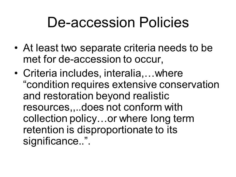 De-accession Policies At least two separate criteria needs to be met for de-accession to occur, Criteria includes, interalia,…where condition requires