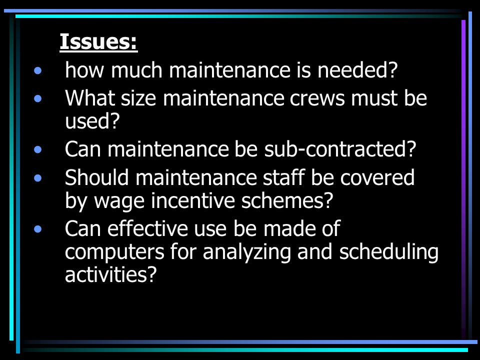 Issues: how much maintenance is needed? What size maintenance crews must be used? Can maintenance be sub-contracted? Should maintenance staff be cover