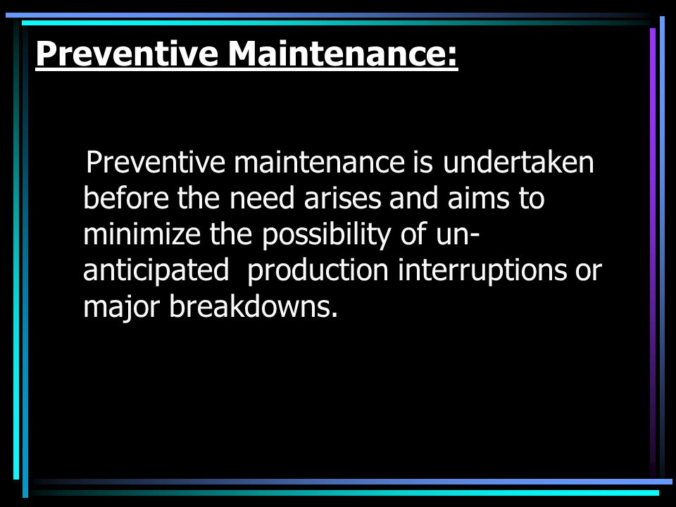Preventive Maintenance: Preventive maintenance is undertaken before the need arises and aims to minimize the possibility of un- anticipated production