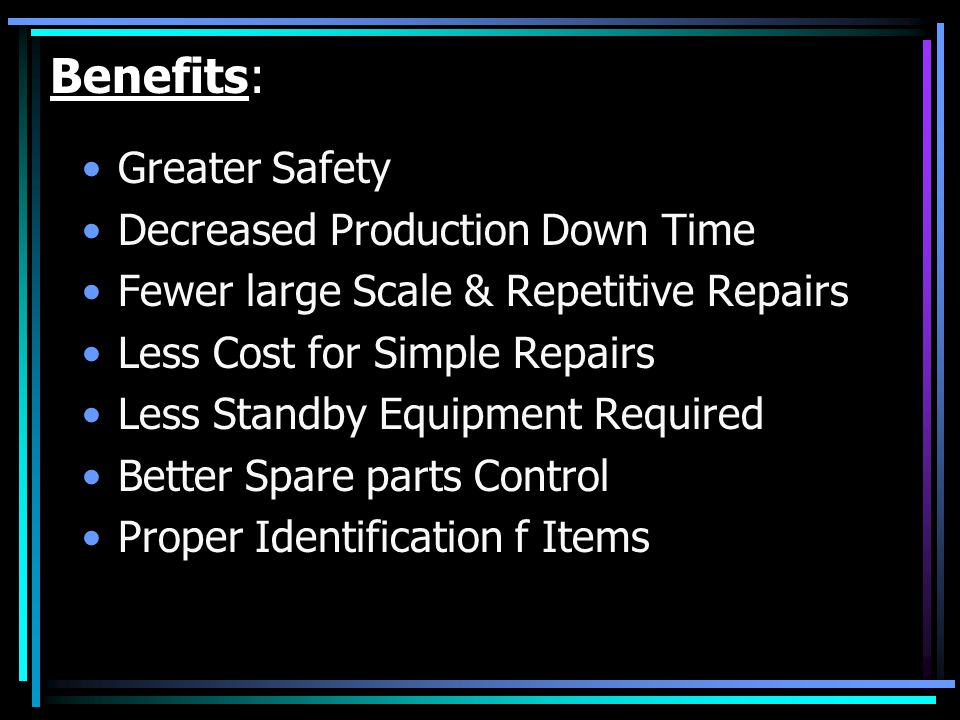 Benefits: Greater Safety Decreased Production Down Time Fewer large Scale & Repetitive Repairs Less Cost for Simple Repairs Less Standby Equipment Req