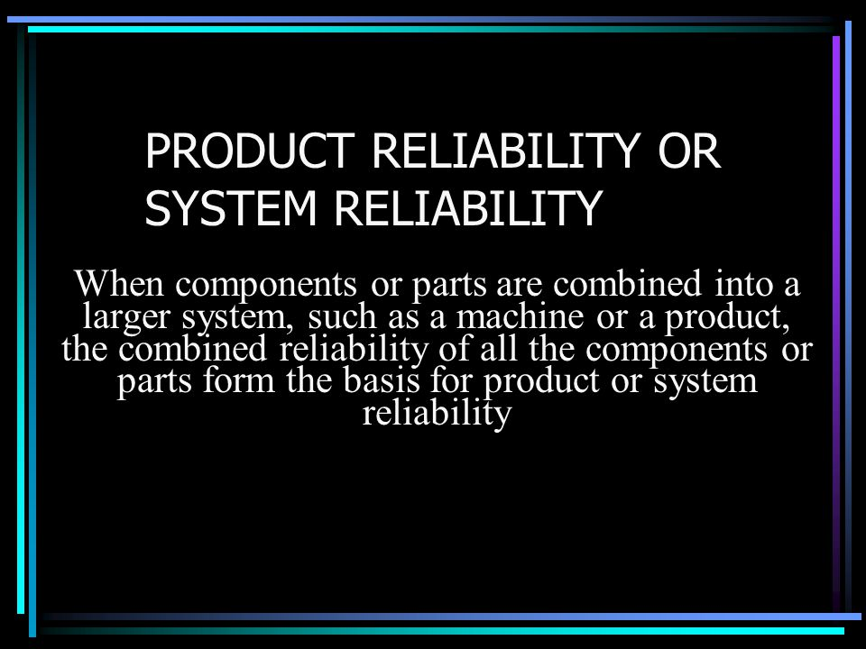 PRODUCT RELIABILITY OR SYSTEM RELIABILITY When components or parts are combined into a larger system, such as a machine or a product, the combined rel