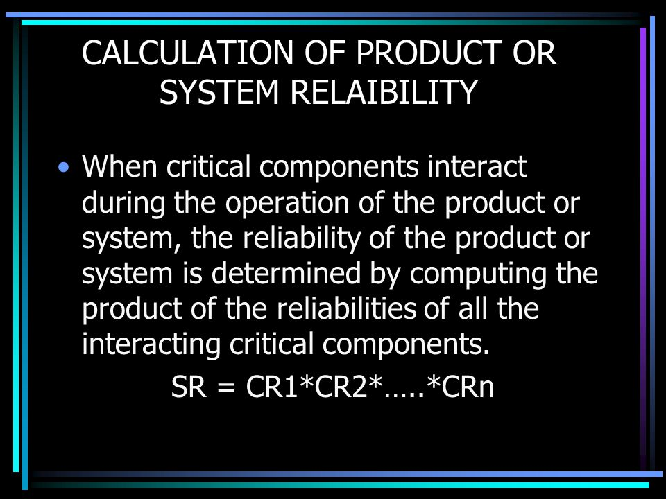 CALCULATION OF PRODUCT OR SYSTEM RELAIBILITY When critical components interact during the operation of the product or system, the reliability of the p