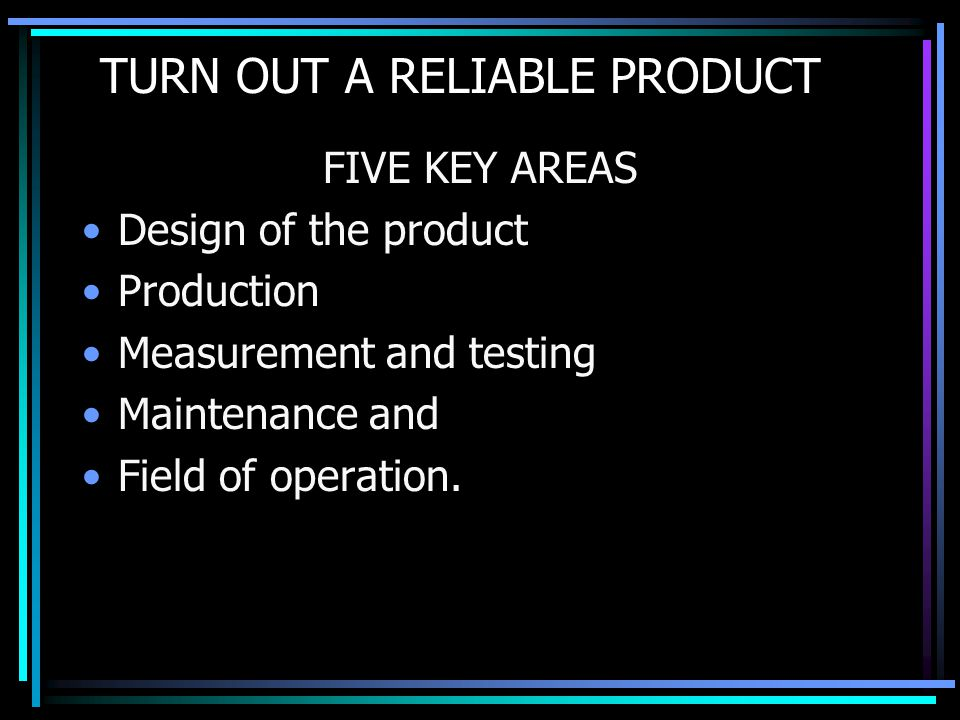 TURN OUT A RELIABLE PRODUCT FIVE KEY AREAS Design of the product Production Measurement and testing Maintenance and Field of operation.