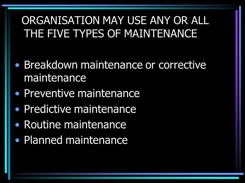 ORGANISATION MAY USE ANY OR ALL THE FIVE TYPES OF MAINTENANCE Breakdown maintenance or corrective maintenance Preventive maintenance Predictive mainte