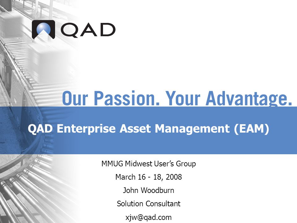 QAD Enterprise Asset Management (EAM) MMUG Midwest Users Group March 16 - 18, 2008 John Woodburn Solution Consultant xjw@qad.com