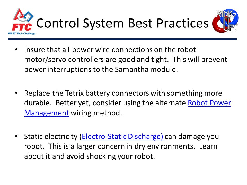 Control System Best Practices Insure that all power wire connections on the robot motor/servo controllers are good and tight.