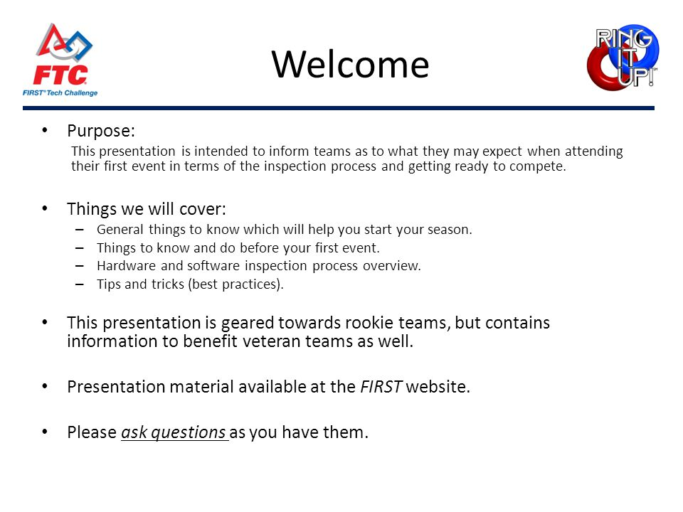 Welcome Purpose: This presentation is intended to inform teams as to what they may expect when attending their first event in terms of the inspection process and getting ready to compete.