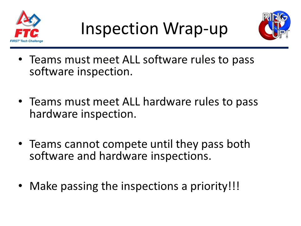 Inspection Wrap-up Teams must meet ALL software rules to pass software inspection. Teams must meet ALL hardware rules to pass hardware inspection. Tea