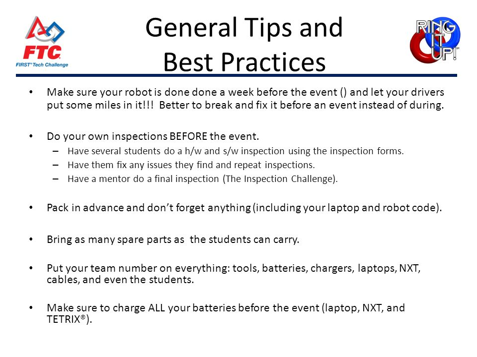 General Tips and Best Practices Make sure your robot is done done a week before the event () and let your drivers put some miles in it!!! Better to br