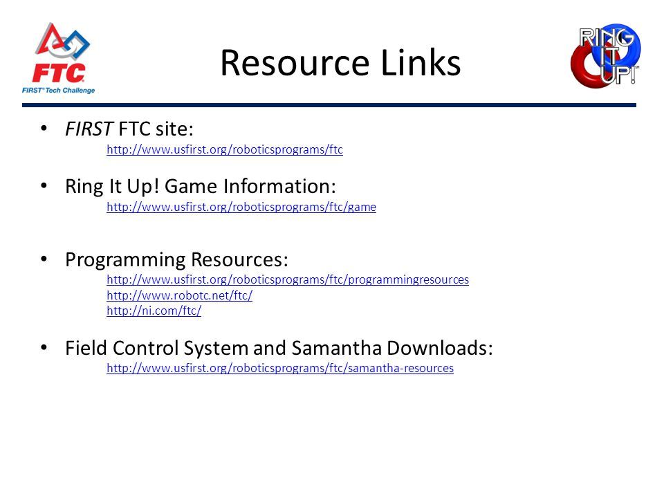 Resource Links FIRST FTC site: http://www.usfirst.org/roboticsprograms/ftc Ring It Up! Game Information: http://www.usfirst.org/roboticsprograms/ftc/g