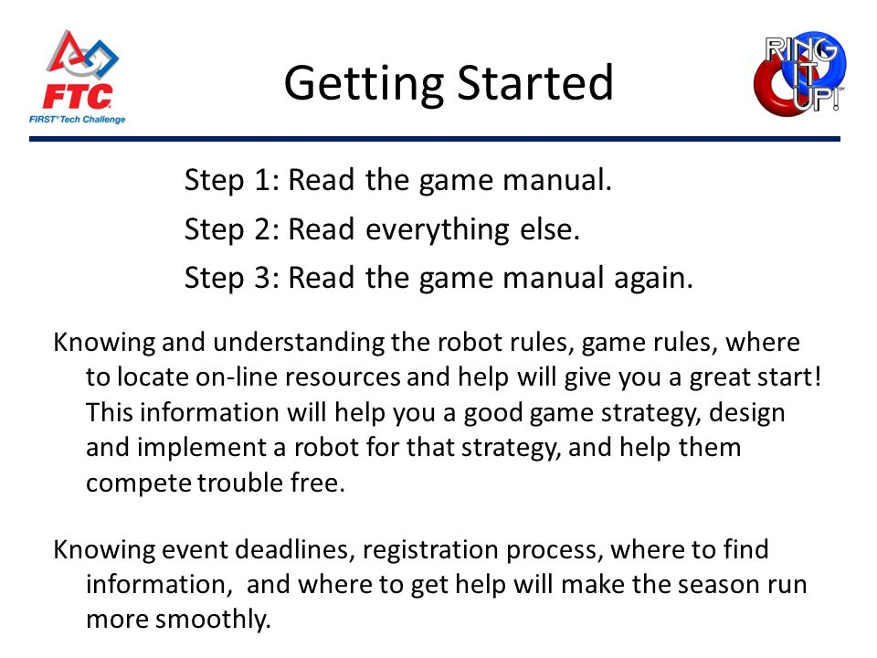 Getting Started Step 1: Read the game manual. Step 2: Read everything else. Step 3: Read the game manual again. Knowing and understanding the robot ru