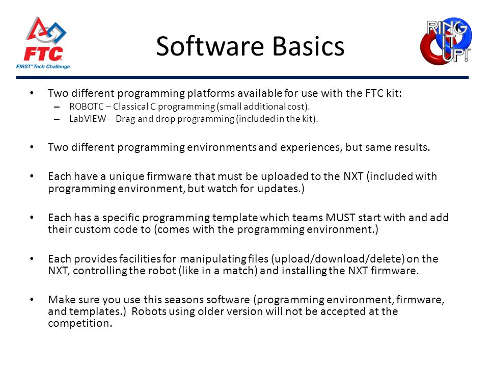 Software Basics Two different programming platforms available for use with the FTC kit: – ROBOTC – Classical C programming (small additional cost). –