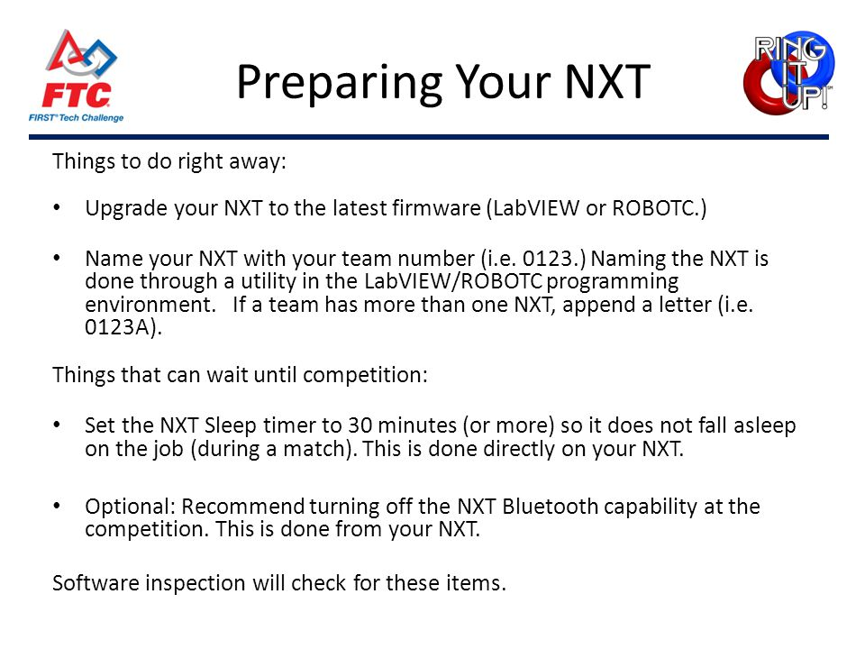 Preparing Your NXT Things to do right away: Upgrade your NXT to the latest firmware (LabVIEW or ROBOTC.) Name your NXT with your team number (i.e. 012