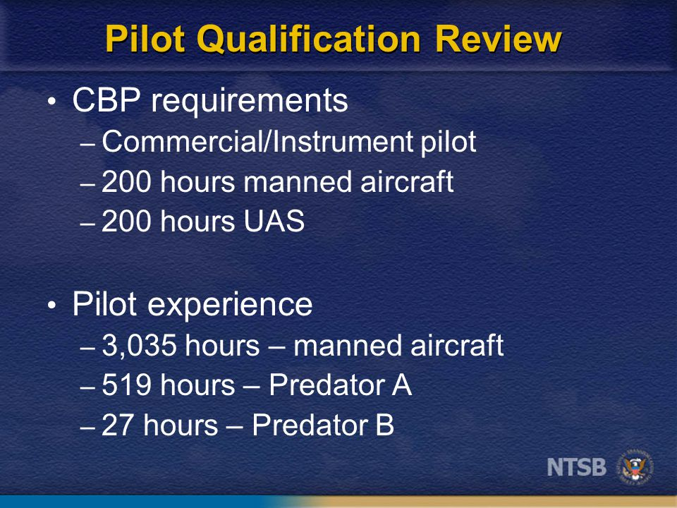 Pilot Qualification Review CBP requirements – Commercial/Instrument pilot – 200 hours manned aircraft – 200 hours UAS Pilot experience – 3,035 hours – manned aircraft – 519 hours – Predator A – 27 hours – Predator B