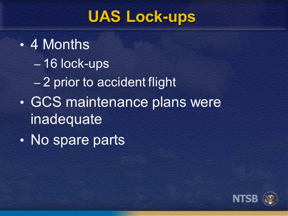 UAS Lock-ups 4 Months – 16 lock-ups – 2 prior to accident flight GCS maintenance plans were inadequate No spare parts