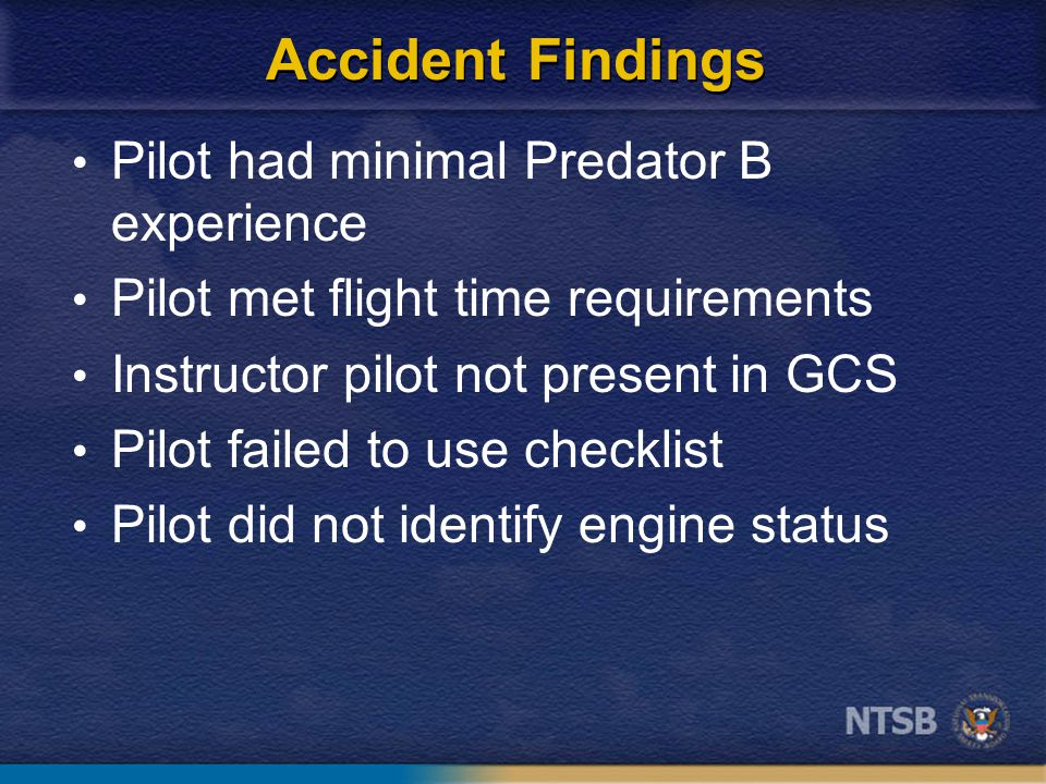 Accident Findings Pilot had minimal Predator B experience Pilot met flight time requirements Instructor pilot not present in GCS Pilot failed to use checklist Pilot did not identify engine status