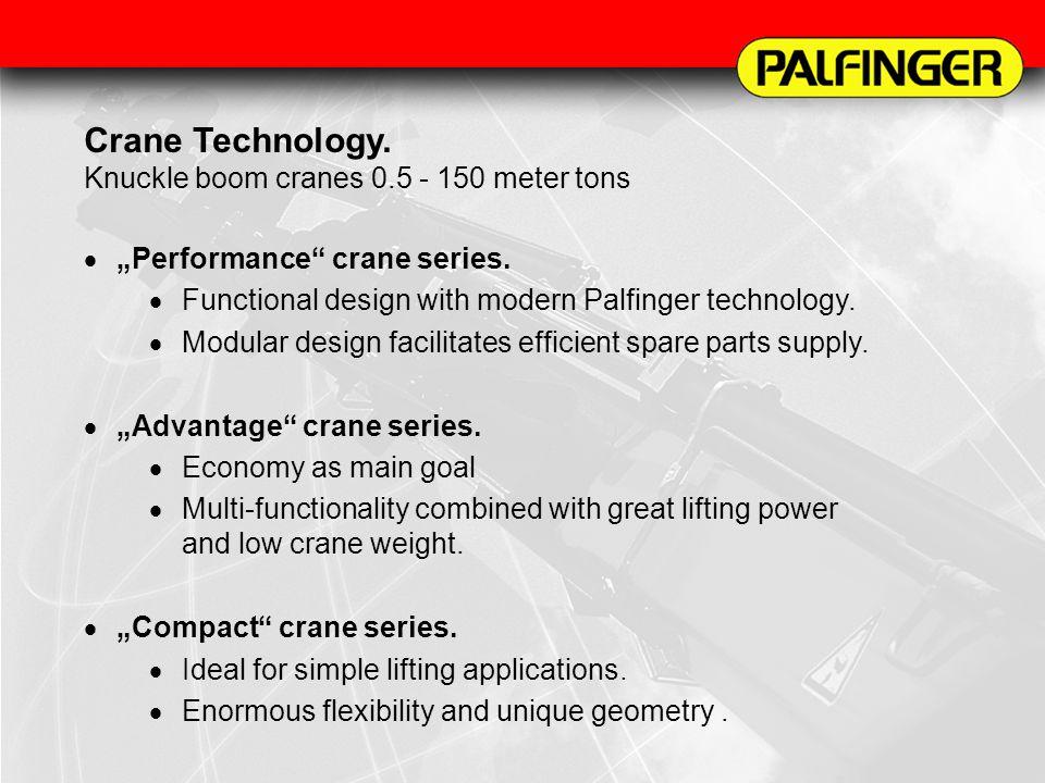 Crane Technology. Knuckle boom cranes 0.5 - 150 meter tons Performance crane series. Functional design with modern Palfinger technology. Modular desig