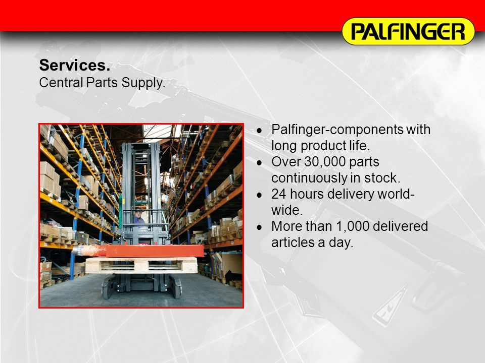 Services. Central Parts Supply. Palfinger-components with long product life. Over 30,000 parts continuously in stock. 24 hours delivery world- wide. M