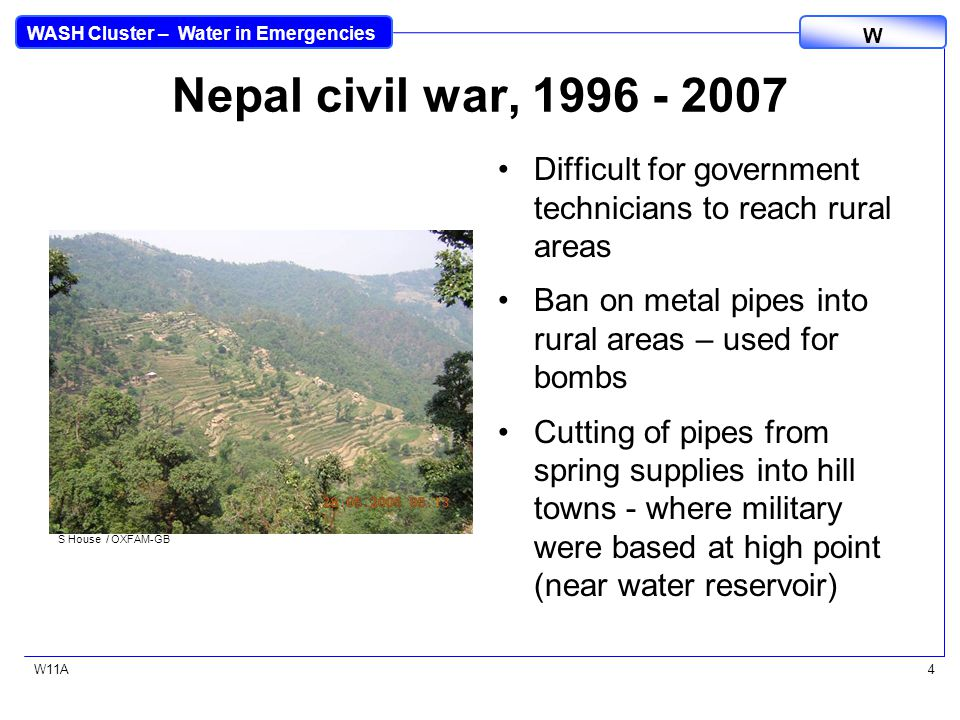 WASH Cluster – Water in Emergencies W W11A4 Nepal civil war, 1996 - 2007 Difficult for government technicians to reach rural areas Ban on metal pipes into rural areas – used for bombs Cutting of pipes from spring supplies into hill towns - where military were based at high point (near water reservoir) S House / OXFAM-GB