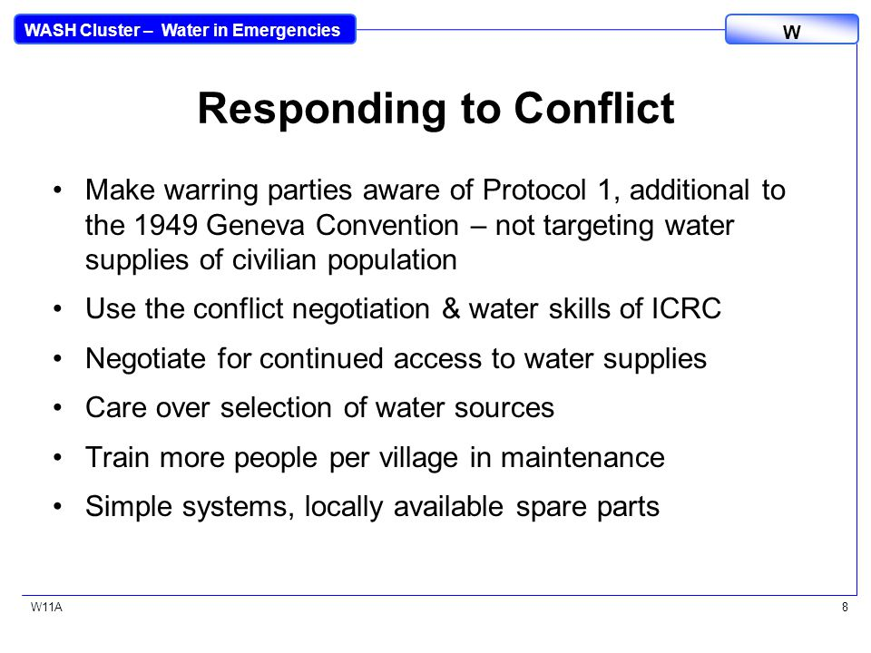 WASH Cluster – Water in Emergencies W W11A8 Responding to Conflict Make warring parties aware of Protocol 1, additional to the 1949 Geneva Convention