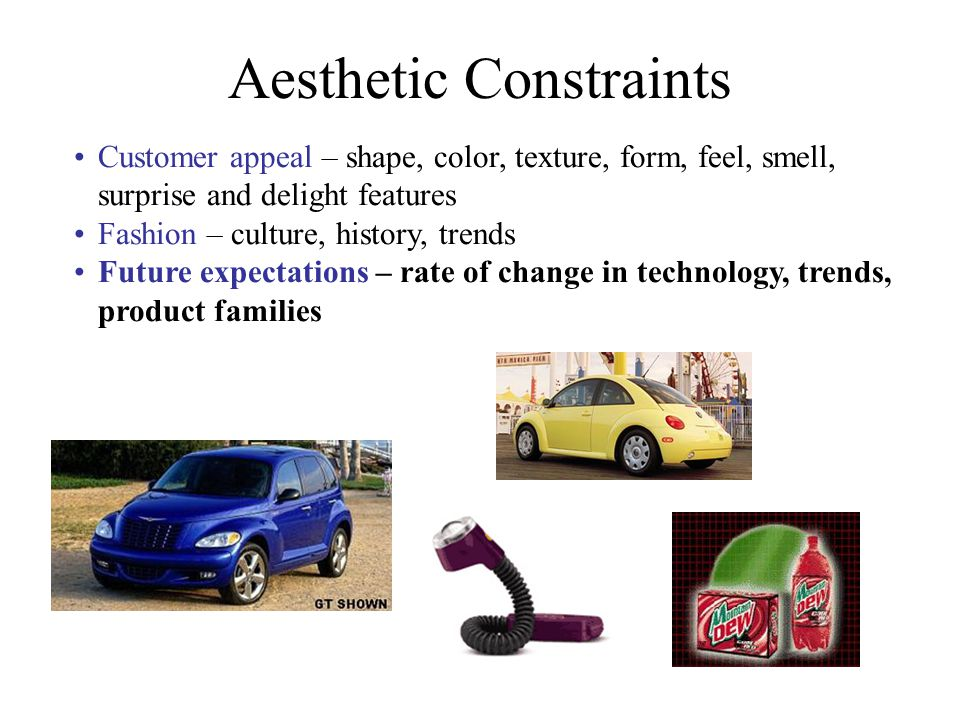Aesthetic Constraints Customer appeal – shape, color, texture, form, feel, smell, surprise and delight features Fashion – culture, history, trends Fut