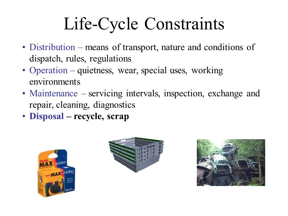 Life-Cycle Constraints Distribution – means of transport, nature and conditions of dispatch, rules, regulations Operation – quietness, wear, special u