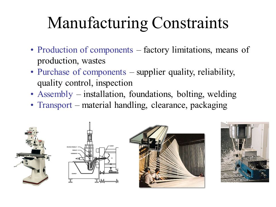 Manufacturing Constraints Production of components – factory limitations, means of production, wastes Purchase of components – supplier quality, relia