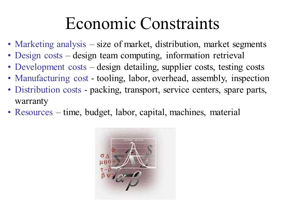 Economic Constraints Marketing analysis – size of market, distribution, market segments Design costs – design team computing, information retrieval De