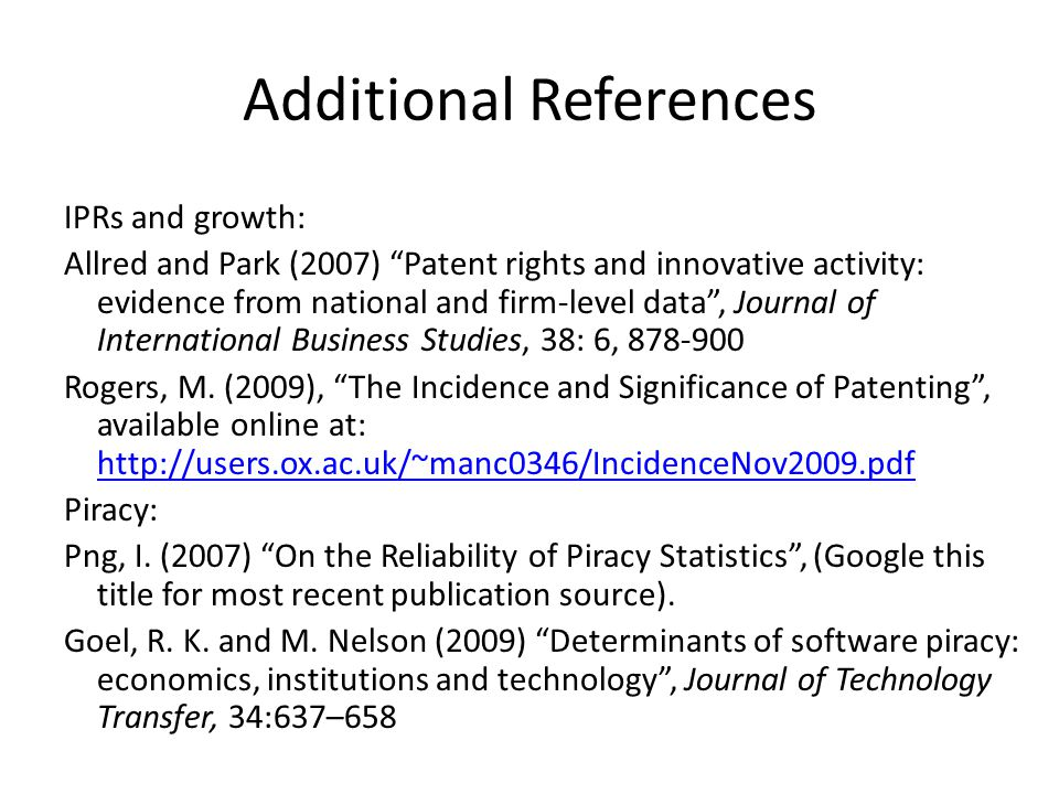 Additional References IPRs and growth: Allred and Park (2007) Patent rights and innovative activity: evidence from national and firm-level data, Journal of International Business Studies, 38: 6, 878-900 Rogers, M.