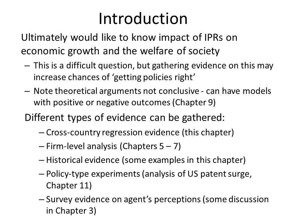 Introduction Ultimately would like to know impact of IPRs on economic growth and the welfare of society – This is a difficult question, but gathering evidence on this may increase chances of getting policies right – Note theoretical arguments not conclusive - can have models with positive or negative outcomes (Chapter 9) Different types of evidence can be gathered: – Cross-country regression evidence (this chapter) – Firm-level analysis (Chapters 5 – 7) – Historical evidence (some examples in this chapter) – Policy-type experiments (analysis of US patent surge, Chapter 11) – Survey evidence on agents perceptions (some discussion in Chapter 3)