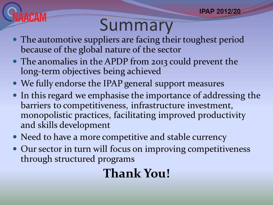 Summary The automotive suppliers are facing their toughest period because of the global nature of the sector The anomalies in the APDP from 2013 could prevent the long-term objectives being achieved We fully endorse the IPAP general support measures In this regard we emphasise the importance of addressing the barriers to competitiveness, infrastructure investment, monopolistic practices, facilitating improved productivity and skills development Need to have a more competitive and stable currency Our sector in turn will focus on improving competitiveness through structured programs Thank You.