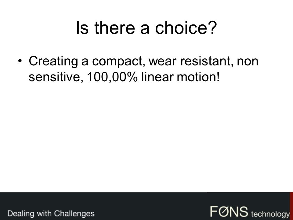 Is there a choice? Creating a compact, wear resistant, non sensitive, 100,00% linear motion!
