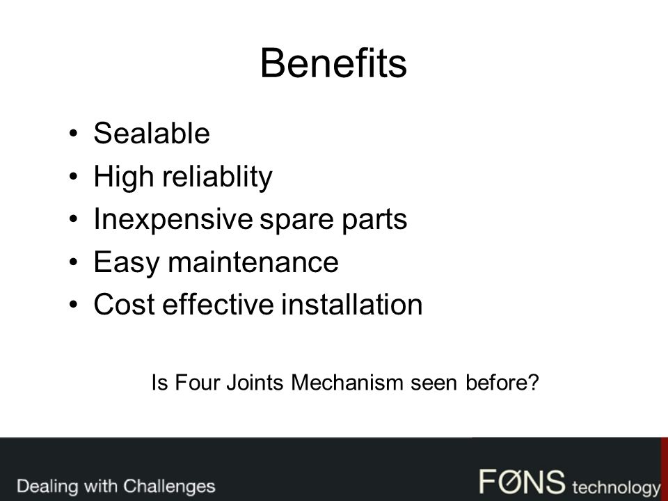Benefits Sealable High reliablity Inexpensive spare parts Easy maintenance Cost effective installation Is Four Joints Mechanism seen before?