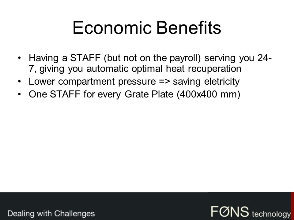 Economic Benefits Having a STAFF (but not on the payroll) serving you 24- 7, giving you automatic optimal heat recuperation Lower compartment pressure