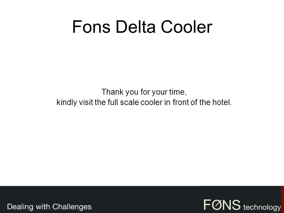 Fons Delta Cooler Thank you for your time, kindly visit the full scale cooler in front of the hotel.