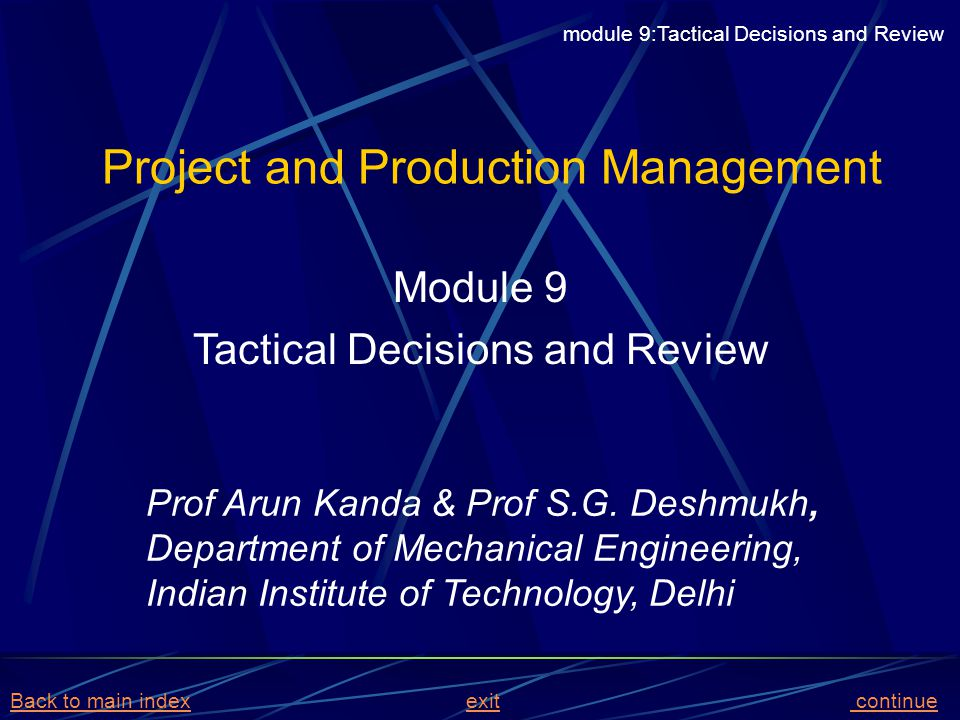 BASIC MRP LOGIC Input MPS, BOM, Inventory Status, Lead times Do Parts Explosion Offset requirements by lead times Netting of requirements from Gross by considering availabilities Lot sizing of net requirements for procurement or production module 9:Tactical Decisions and Review Back to main indexBack to main index exit back to module contentsexitback to module contents