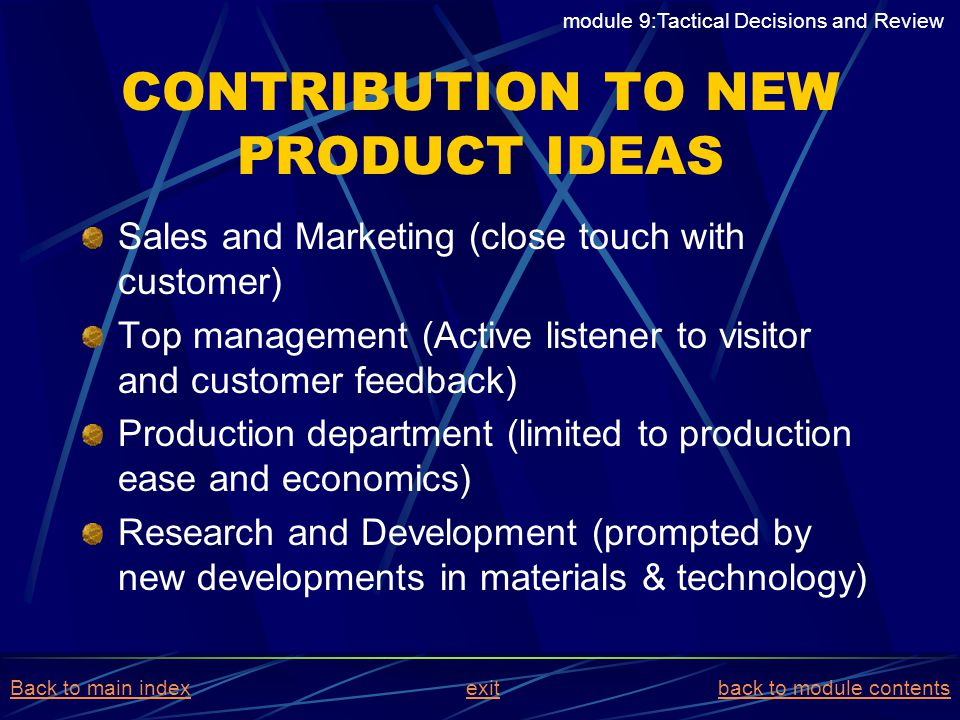 CONTRIBUTION TO NEW PRODUCT IDEAS Sales and Marketing (close touch with customer) Top management (Active listener to visitor and customer feedback) Pr
