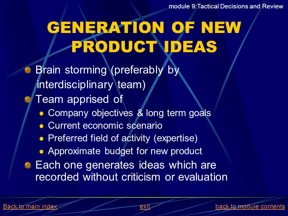 GENERATION OF NEW PRODUCT IDEAS Brain storming (preferably by interdisciplinary team) Team apprised of Company objectives & long term goals Current ec