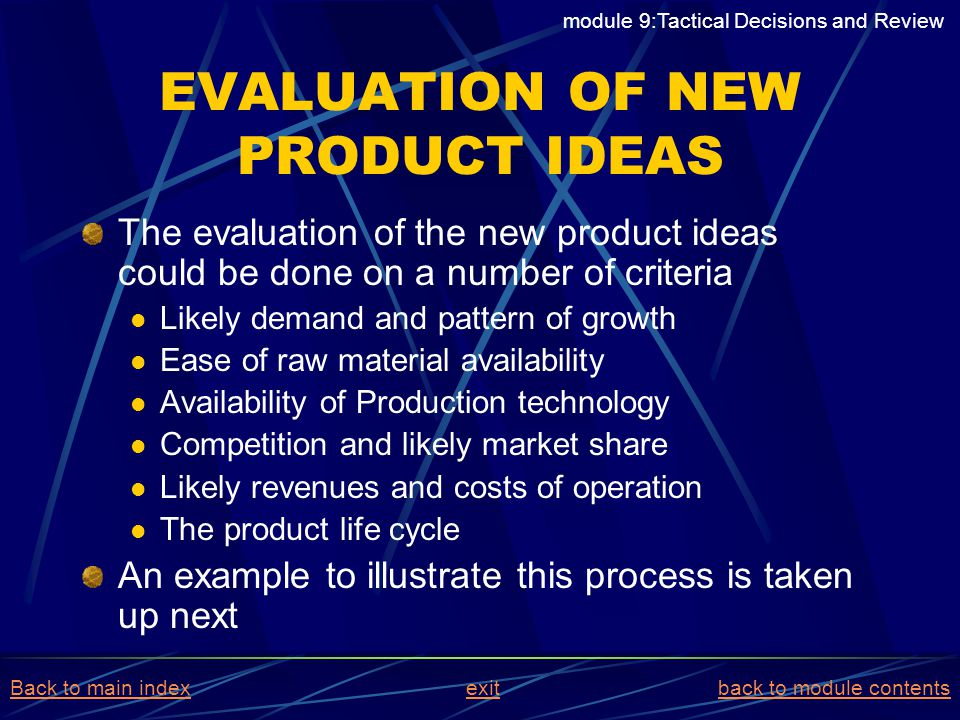 EVALUATION OF NEW PRODUCT IDEAS The evaluation of the new product ideas could be done on a number of criteria Likely demand and pattern of growth Ease