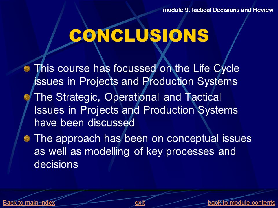 CONCLUSIONS This course has focussed on the Life Cycle issues in Projects and Production Systems The Strategic, Operational and Tactical Issues in Pro