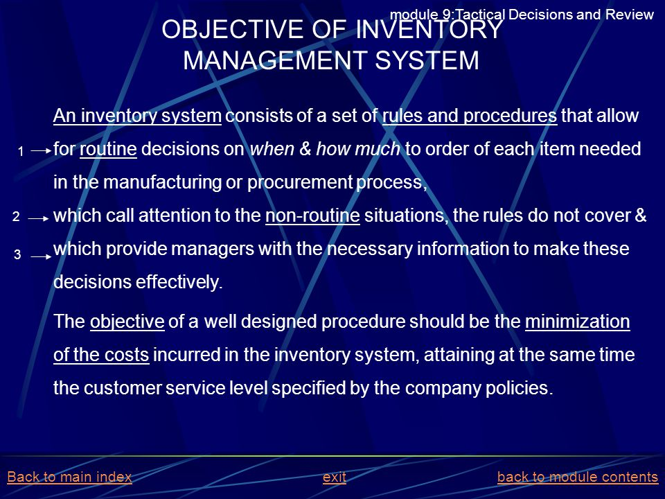 OBJECTIVE OF INVENTORY MANAGEMENT SYSTEM An inventory system consists of a set of rules and procedures that allow for routine decisions on when & how